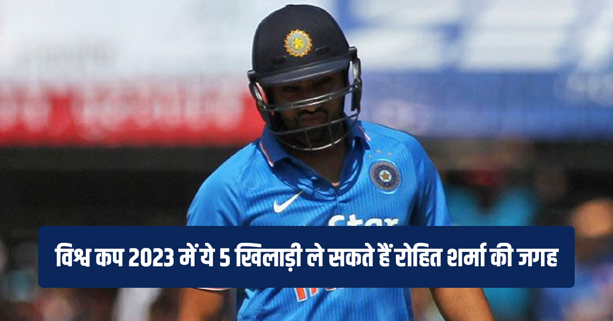 2023 विश्व कप तक रोहित शर्मा ने लिया संन्यास तो ये 5 खिलाड़ी ले सकते हैं उनकी जगह 1